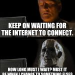 I'll Just Wait Here Meme | KEEP ON WAITING FOR THE INTERNET TO CONNECT. HOW LONG MUST I WAIT? MUST IT BE WHEN I CHANGE TO SOMETHING ELSE? | image tagged in memes,i'll just wait here | made w/ Imgflip meme maker