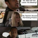 The Rock Driving Meme | So, Why Did You Leave The Meeting? My Teacher Abused His Kicking Powers | image tagged in memes,the rock driving | made w/ Imgflip meme maker