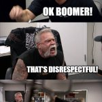 American Chopper Argument Meme | YOU NEEDED TO TAKE OUT THE TRASH! OK BOOMER! THAT'S DISRESPECTFUL! OK BOOMER! | image tagged in memes,american chopper argument | made w/ Imgflip meme maker