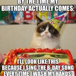 Grumpy Cat Birthday Meme | BY THE TIME MY BIRTHDAY ACTUALLY COMES: I'LL LOOK LIKE THIS BECAUSE I SING THE B-DAY SONG EVERY TIME I WASH MY HANDS | image tagged in memes,grumpy cat birthday,grumpy cat | made w/ Imgflip meme maker
