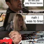 The Rock Driving Meme | so did you pay those taxes nah i was to tired | image tagged in memes,the rock driving | made w/ Imgflip meme maker