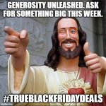 Buddy Christ Meme | GENEROSITY UNLEASHED. ASK FOR SOMETHING BIG THIS WEEK. #TRUEBLACKFRIDAYDEALS | image tagged in memes,buddy christ | made w/ Imgflip meme maker