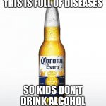 Corona Meme | THIS IS FULL OF DISEASES SO KIDS DON'T DRINK ALCOHOL | image tagged in memes,corona | made w/ Imgflip meme maker