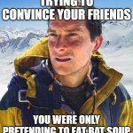 Bear Grylls Meme | TRYING TO CONVINCE YOUR FRIENDS YOU WERE ONLY PRETENDING TO EAT BAT SOUP | image tagged in memes,bear grylls | made w/ Imgflip meme maker
