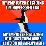 I suspect they don't want higher premiums, so they figured out a way to keep me on after all | MY EMPLOYER DECIDING I'M NON-ESSENTIAL MY EMPLOYER REALIZING IT'LL COST THEM MORE IF I GO ON UNEMPLOYMENT | image tagged in memes,socially awesome awkward penguin | made w/ Imgflip meme maker