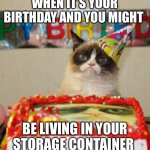 Grumpy Cat Birthday Meme | WHEN IT'S YOUR BIRTHDAY AND YOU MIGHT BE LIVING IN YOUR STORAGE CONTAINER | image tagged in memes,grumpy cat birthday,grumpy cat | made w/ Imgflip meme maker
