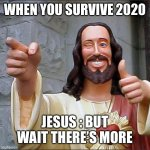 Buddy Christ Meme | WHEN YOU SURVIVE 2020 JESUS : BUT WAIT THERE'S MORE | image tagged in memes,buddy christ | made w/ Imgflip meme maker