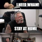American Chopper Argument Meme | GOVERNMENT: STAY HOME! I NEED WHAM! STAY AT HOME BUT ART STAY SAFE AT HOME | image tagged in memes,american chopper argument | made w/ Imgflip meme maker