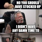 American Chopper Argument Meme | GO GET ME TOILET PAPER NO YOU SHOULD HAVE STOCKED UP I DIDN'T HAVE ANY DAMN TIME TO WELL IM NOT RISKING MY LIFE FOR YOUR DAMN TOILET PAPER F | image tagged in memes,american chopper argument | made w/ Imgflip meme maker