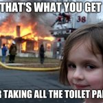 Disaster Girl Meme | THAT'S WHAT YOU GET FOR TAKING ALL THE TOILET PAPER | image tagged in memes,disaster girl | made w/ Imgflip meme maker