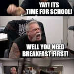 American Chopper Argument Meme | GOOD MORNING! YAY! ITS TIME FOR SCHOOL! WELL YOU NEED BREAKFAST FIRST! I CAN EAT WHILE SCHOOL IS IN SESSION! OK! | image tagged in memes,american chopper argument | made w/ Imgflip meme maker