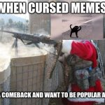 Hohoho Meme | WHEN CURSED MEMES MAKE A COMEBACK AND WANT TO BE POPULAR AGAIN | image tagged in memes,hohoho | made w/ Imgflip meme maker