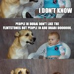 Dad Joke Dog Meme | WHAT'S THE DIFFERENCE BETWEEN DUBAI AND ABU DHABI? I DON'T KNOW PEOPLE IN DUBAI DON'T LIKE THE FLINTSTONES BUT PEOPLE IN ABU DHABI DOOOOOO. | image tagged in memes,dad joke dog | made w/ Imgflip meme maker