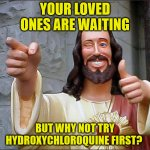 Jesus loves you! | YOUR LOVED ONES ARE WAITING BUT WHY NOT TRY HYDROXYCHLOROQUINE FIRST? | image tagged in memes,religion,covid-19,jesus,love | made w/ Imgflip meme maker