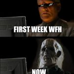 I'll Just Wait Here Meme | FIRST WEEK WFH ...NOW | image tagged in memes,i'll just wait here | made w/ Imgflip meme maker
