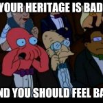 You Should Feel Bad Zoidberg Meme | YOUR HERITAGE IS BAD AND YOU SHOULD FEEL BAD | image tagged in memes,you should feel bad zoidberg | made w/ Imgflip meme maker