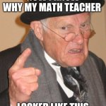 Back In My Day Meme | NOW I KNOW WHY MY MATH TEACHER LOOKED LIKE THIS | image tagged in memes,back in my day | made w/ Imgflip meme maker