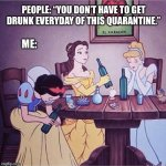 "Drunk disney | PEOPLE: ""YOU DON'T HAVE TO GET DRUNK EVERYDAY OF THIS QUARANTINE."" ME: 
