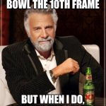 The Most Interesting Man In The World Meme | I DON'T ALWAYS BOWL THE 10TH FRAME BUT WHEN I DO, I PREFER TRES EQUIS | image tagged in memes,the most interesting man in the world | made w/ Imgflip meme maker