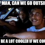 Dazed and confused | SAY MAN, CAN WE GO OUTSIDE? IT'D BE A LOT COOLER IF WE COULD! | image tagged in dazed and confused | made w/ Imgflip meme maker