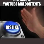 I mean, why? | MILLIONS OF YOUTUBE MALCONTENTS DISLIKE | image tagged in press button | made w/ Imgflip meme maker