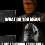 I Can't Feel My Face | WHAT DO YOU MEAN STOP TOUCHING YOUR FACE? | image tagged in memes,i'll just wait here,stop touching your face,covid-19,coronavirus | made w/ Imgflip meme maker