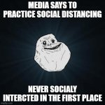 Forever Alone Meme | MEDIA SAYS TO PRACTICE SOCIAL DISTANCING NEVER SOCIALY INTERCTED IN THE FIRST PLACE | image tagged in memes,forever alone,covid-19,coronavirus,troll face,social distancing | made w/ Imgflip meme maker