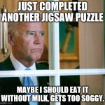Puzzle too soggy. | JUST COMPLETED ANOTHER JIGSAW PUZZLE MAYBE I SHOULD EAT IT WITHOUT MILK, GETS TOO SOGGY. | image tagged in puzzle,sad joe biden | made w/ Imgflip meme maker