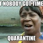 Ain't Nobody Got Time For That Meme | AIN'T NOBODY GOT TIME FOR QUARANTINE | image tagged in memes,ain't nobody got time for that | made w/ Imgflip meme maker
