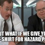 The Bobs Meme | BUT WHAT IF WE GIVE YOU A T-SHIRT FOR HAZARD PAY. | image tagged in memes,the bobs | made w/ Imgflip meme maker