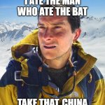 Bear Grylls Meme | I ATE THE MAN WHO ATE THE BAT TAKE THAT, CHINA | image tagged in memes,bear grylls | made w/ Imgflip meme maker