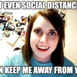 Overly Attached Girlfriend Meme | NOT EVEN SOCIAL DISTANCING CAN KEEP ME AWAY FROM YOU | image tagged in memes,overly attached girlfriend | made w/ Imgflip meme maker