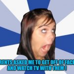 Annoying Facebook Girl | MY PARENTS ASKED ME TO GET OFF OF FACEBOOK  AND WATCH TV WITH THEM ! | image tagged in annoying facebook girl | made w/ Imgflip meme maker