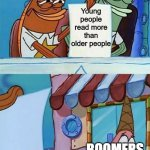 old people bad | Young people read more than older people BOOMERS | image tagged in patrick scared,memes,spongebob,funny,boomer | made w/ Imgflip meme maker