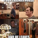 Quentin Tarantino what is life | WHEN YOU ARE AT YOUR FRIENDS HOUSE AND HE LEAVES YOU ALONE FOR A MINUTE | image tagged in quentin tarantino what is life | made w/ Imgflip meme maker