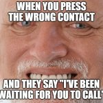 "Hide the Pain Harold | WHEN YOU PRESS THE WRONG CONTACT AND THEY SAY ""I'VE BEEN WAITING FOR YOU TO CALL"" 