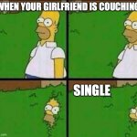 Homer Simpson in Bush - Large | WHEN YOUR GIRLFRIEND IS COUCHING SINGLE | image tagged in homer simpson in bush - large | made w/ Imgflip meme maker