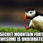 Say what you will.... | SECRET MOUNTAIN FORT AWESOME IS UNDERRATED | image tagged in memes,unpopular opinion puffin,secret mountain fort awesome,smfa,s-m-f-a,s/m/f/a | made w/ Imgflip meme maker