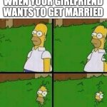 Homer Simpson in Bush - Large | WHEN YOUR GIRLFRIEND WANTS TO GET MARRIED | image tagged in homer simpson in bush - large | made w/ Imgflip meme maker