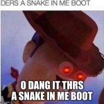yeet | O DANG IT THRS A SNAKE IN ME BOOT | image tagged in yeet | made w/ Imgflip meme maker