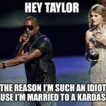 Kanye West Taylor Swift | HEY TAYLOR THE REASON I'M SUCH AN IDIOT IS CAUSE I'M MARRIED TO A KARDASHIAN | image tagged in kanye west taylor swift | made w/ Imgflip meme maker