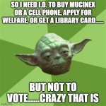 Advice Yoda Meme | SO I NEED I.D. TO BUY MUCINEX OR A CELL PHONE, APPLY FOR WELFARE, OR GET A LIBRARY CARD...... BUT NOT TO VOTE......CRAZY THAT IS | image tagged in memes,advice yoda | made w/ Imgflip meme maker