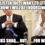 Biden Obama | LISTEN JOE...I WANT TO LET YOU KNOW I WILL BE ENDORSING YOU. THANKS SHAQ.... BUT........FOR WHAT? | image tagged in biden obama | made w/ Imgflip meme maker
