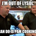 Pawn stars best I can do | I'M OUT OF LYSOL. BEST I CAN DO IS PAM COOKING SPRAY. | image tagged in pawn stars best i can do | made w/ Imgflip meme maker