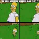 Homer Simpson in Bush - Large | ME GOING AWAY FROM MY ONLINE CLASS TO SEE YT | image tagged in homer simpson in bush - large | made w/ Imgflip meme maker