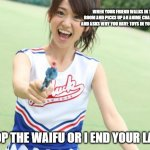 Yuko With Gun Meme | WHEN YOUR FRIEND WALKS IN THE ROOM AND PICKS UP AN ANIME CHARACTER AND ASKS WHY YOU HAVE TOYS IN YOUR ROOM DROP THE WAIFU OR I END YOUR LAIF | image tagged in memes,yuko with gun | made w/ Imgflip meme maker