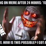 And everybody loses their minds Meme | ME CHECKING ON MEME AFTER 24 HOURS: '1598 VIEWS... AND 1 UPVOTE. HOW IS THIS POSSIBLE? I GOT AN UPVOTE!!!' MEME | image tagged in memes,and everybody loses their minds | made w/ Imgflip meme maker