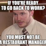 Back to work, NOT | IF YOU'RE READY TO GO BACK TO WORK? YOU MUST NOT BE A RESTAURANT MANAGER | image tagged in memes,afraid to ask andy closeup,work | made w/ Imgflip meme maker