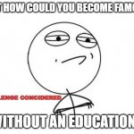 Challenge Accepted Rage Face Meme | BUT HOW COULD YOU BECOME FAMOUS WITHOUT AN EDUCATION? CHALLENGE CONCIDERED | image tagged in memes,challenge accepted rage face | made w/ Imgflip meme maker
