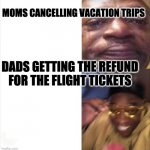 Sad Happy | MOMS CANCELLING VACATION TRIPS DADS GETTING THE REFUND FOR THE FLIGHT TICKETS | image tagged in sad happy | made w/ Imgflip meme maker